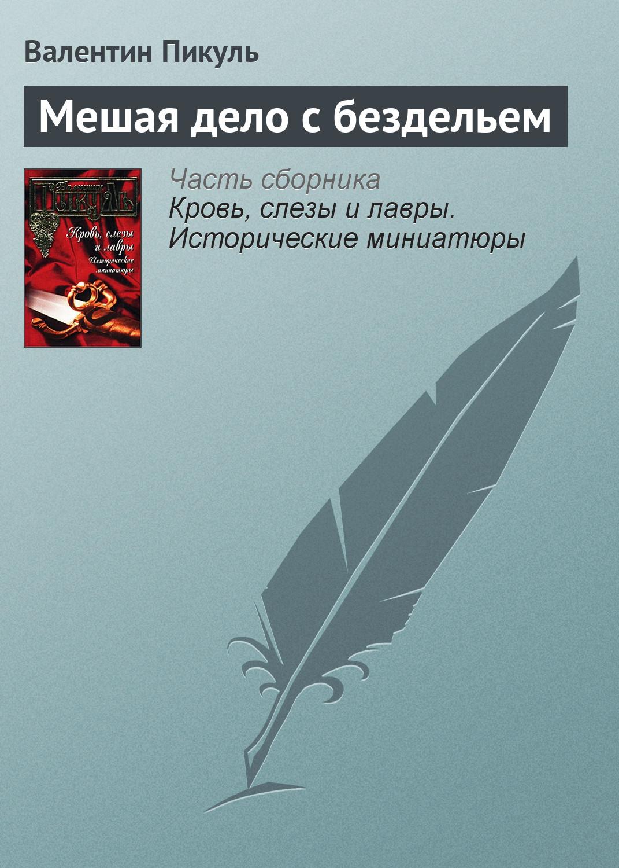 Валентин Пикуль Мешая дело с бездельем цены онлайн