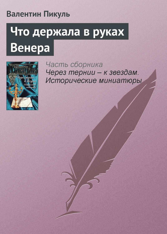 Валентин Пикуль Что держала в руках Венера