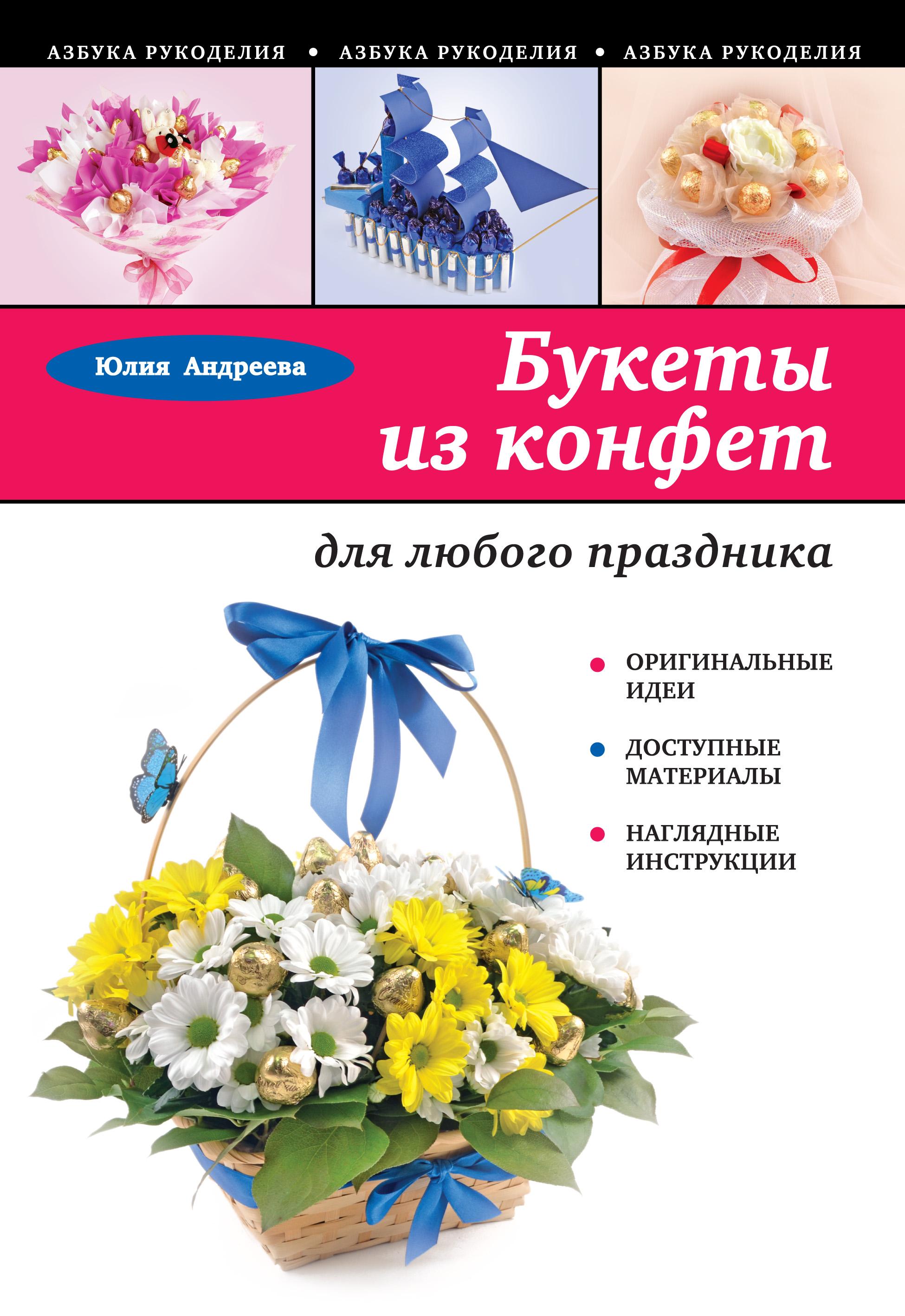 Юлия Андреева Букеты из конфет для любого праздника елена шипилова как сделать букеты из конфет в пошаговых фотографиях
