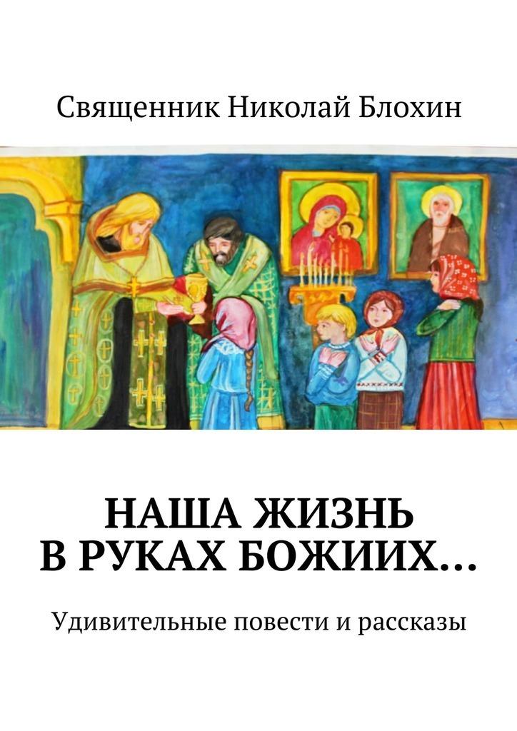 цена на Священник Николай Блохин Наша жизнь вруках Божиих…