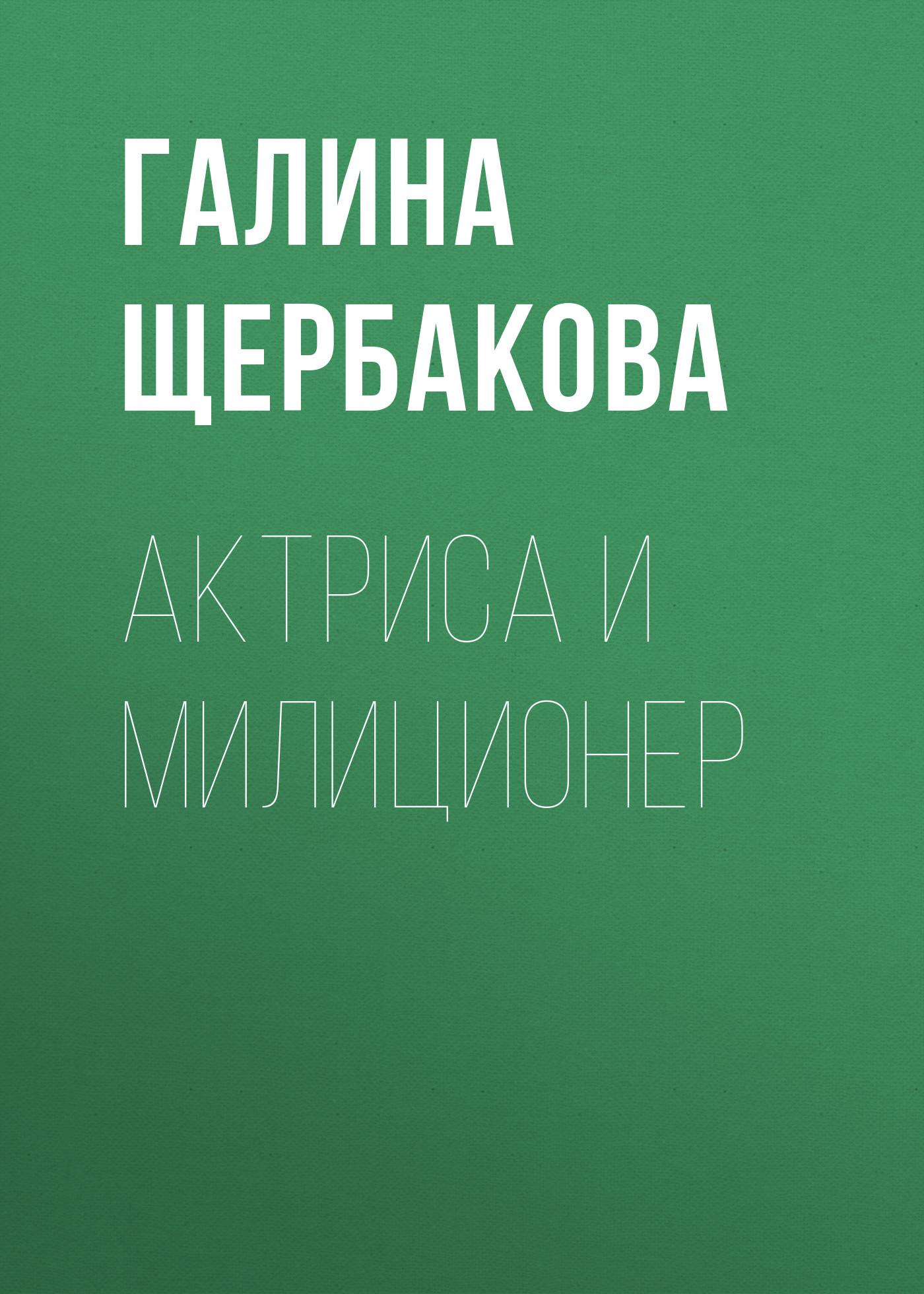 Галина Щербакова Актриса и милиционер любовь и судьба