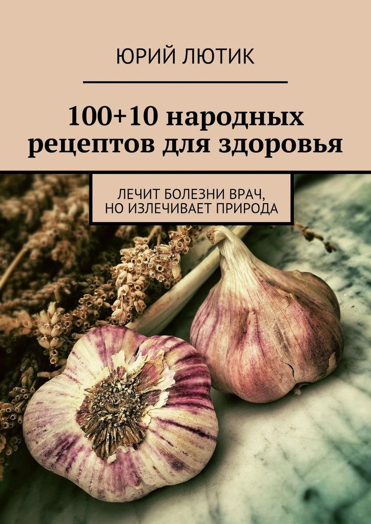 Юрий Лютик 100+10народных рецептов для здоровья рево в определитель болезней и рецепты здоровья