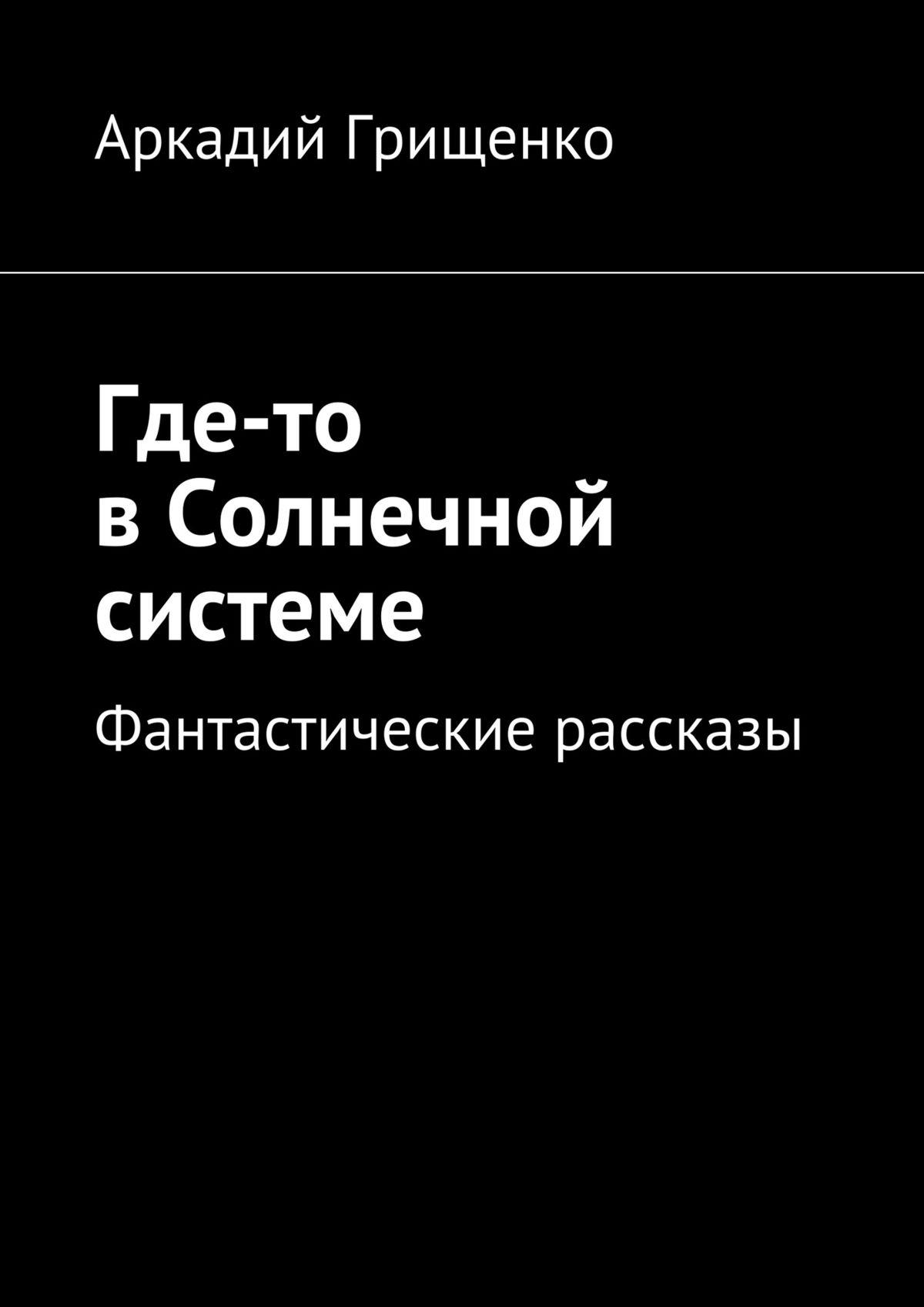Аркадий Александрович Грищенко Где-то вСолнечной системе. Фантастические рассказы