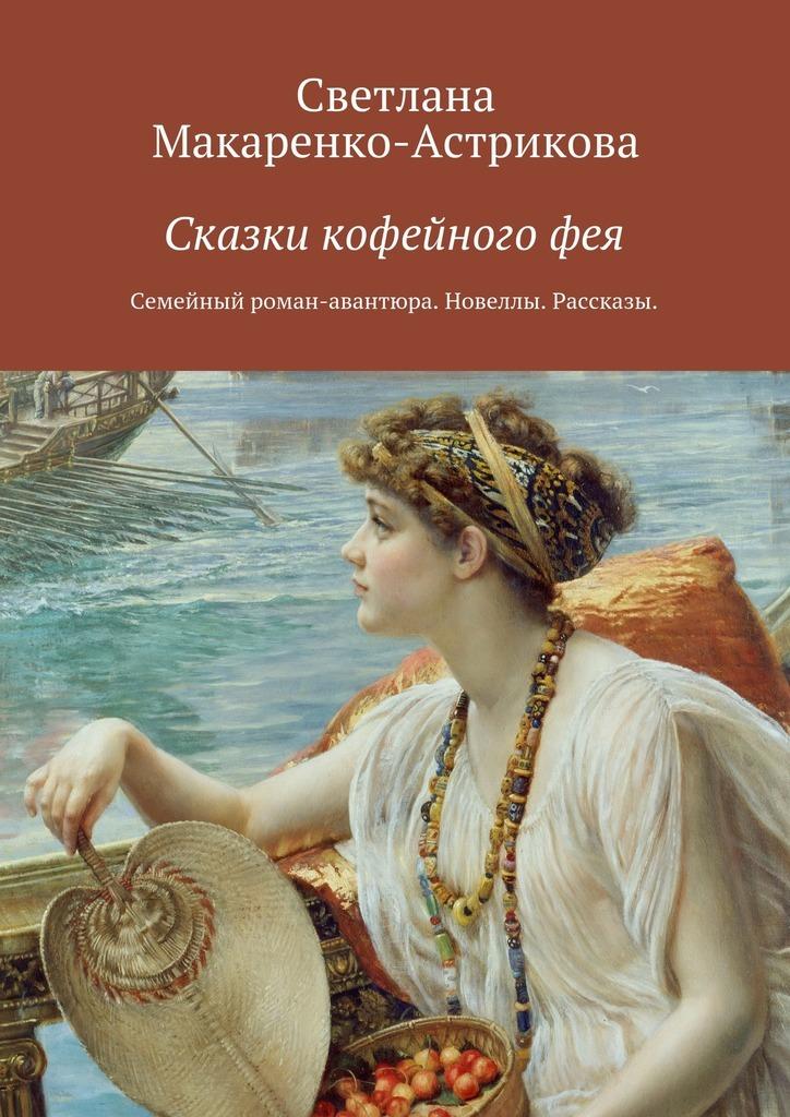 Светлана Макаренко-Астрикова Сказки кофейногофея авантюрный роман