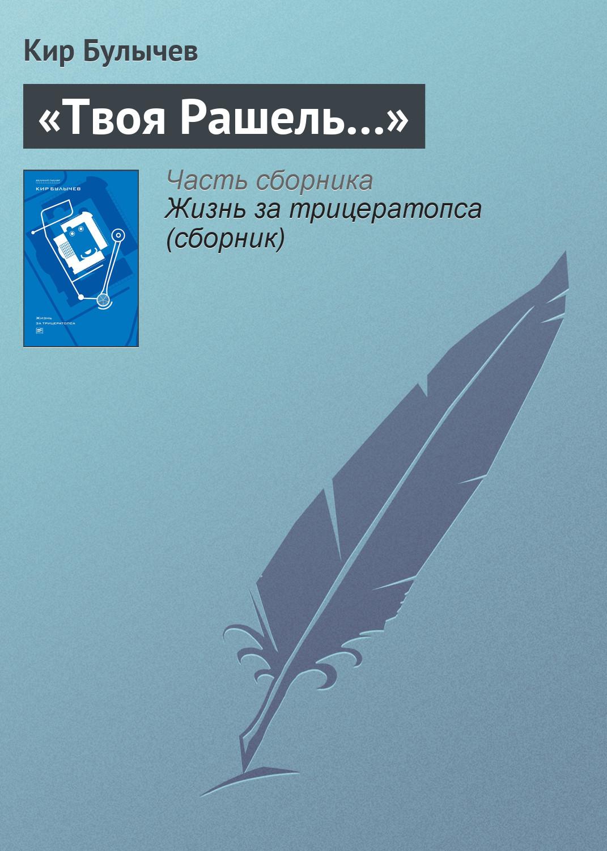 Кир Булычев «Твоя Рашель…» елена галлиади соль рассказы сосмыслом