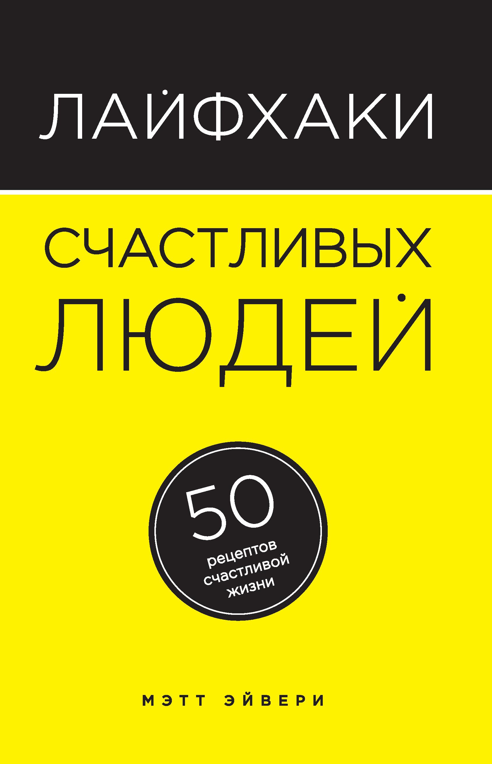 Мэтт Эйвери Лайфхаки счастливых людей. 50 рецептов счастливой жизни цены онлайн