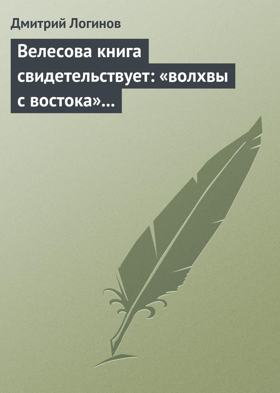 Дмитрий Логинов Велесова книга свидетельствует: «волхвы с востока» суть русы