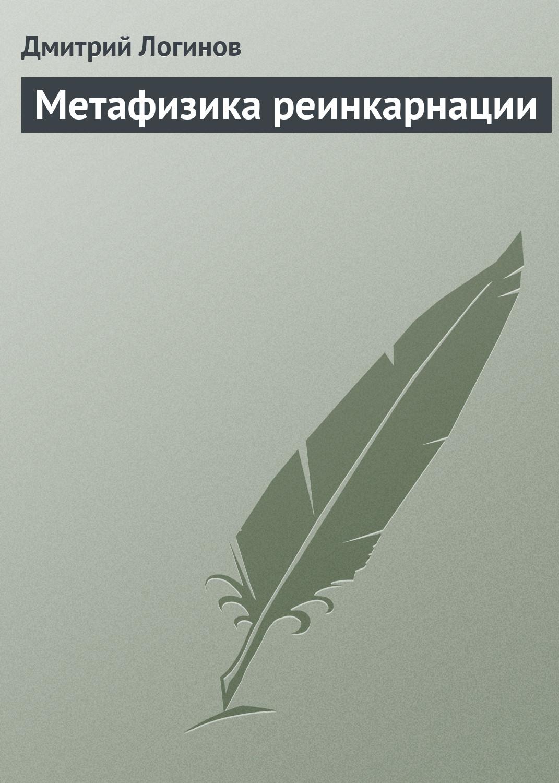 Дмитрий Логинов Метафизика реинкарнации отсутствует тайны реинкарнации