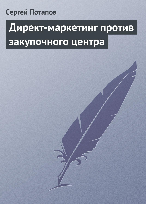 Сергей Потапов Директ-маркетинг против закупочного центра сергей ким маркетинг учебник