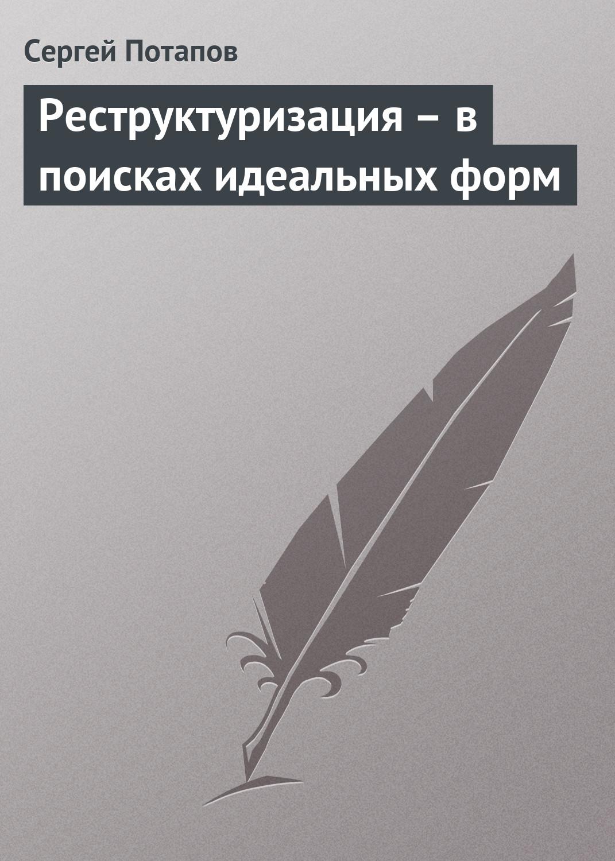 Фото - Сергей Потапов Реструктуризация – в поисках идеальных форм сергей потапов как управлять персоналом