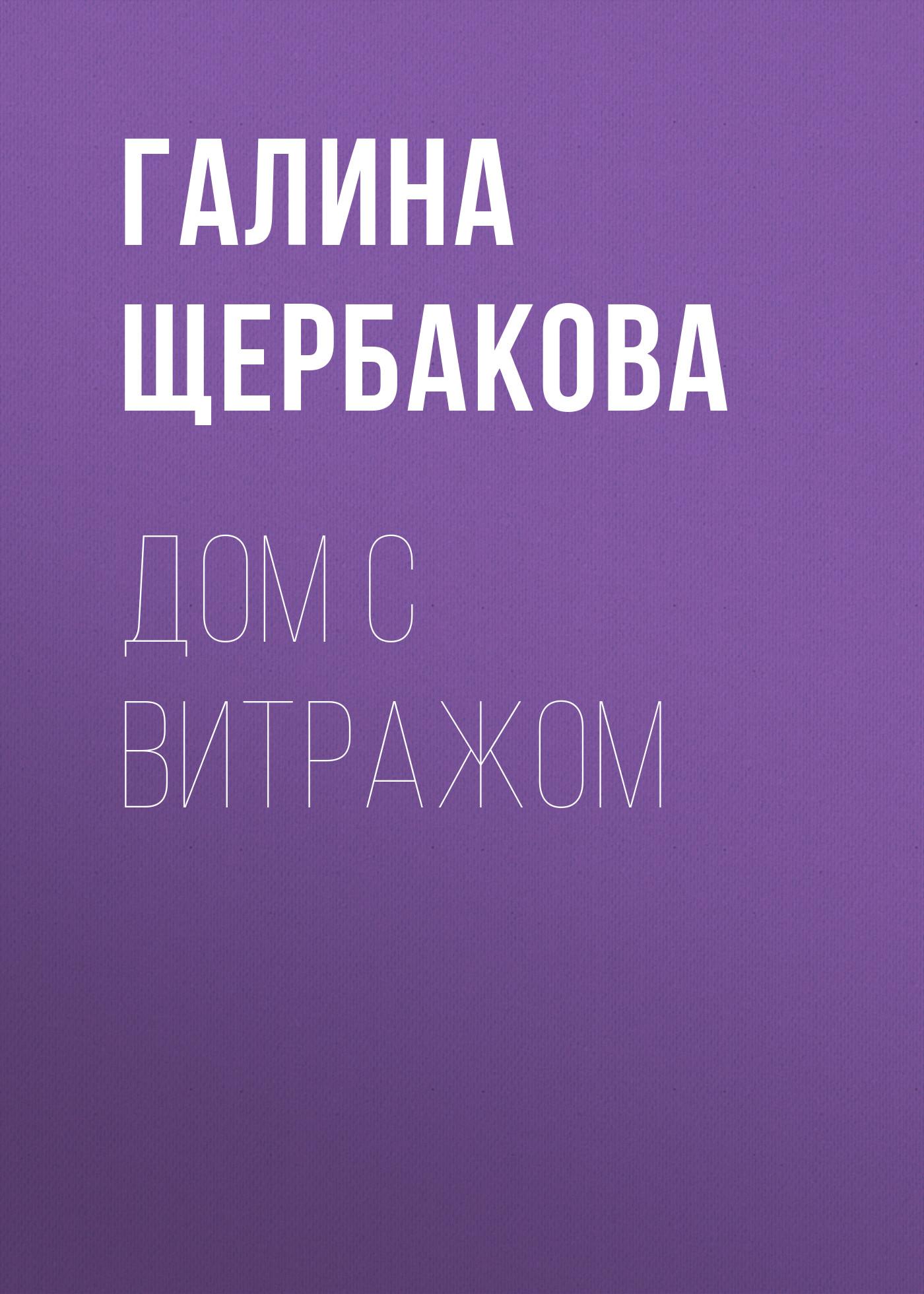 Галина Щербакова Дом с витражом