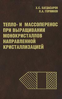 Х. С. Багдасаров Тепло- и массоперенос при выращивании монокристаллов направленной кристаллизацией