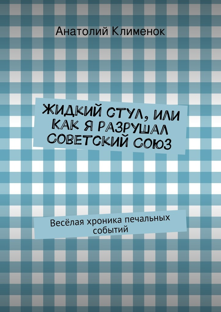 Анатолий Клименок Жидкий стул, или Как я разрушал СоветскийСоюз бузина олесь алексеевич союз плуга и трезуба как придумали украину