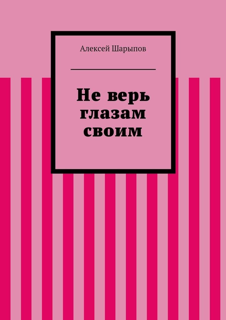 Алексей Шарыпов Неверь глазам своим г м куликова не верь глазам своим или фантом ручной сборки