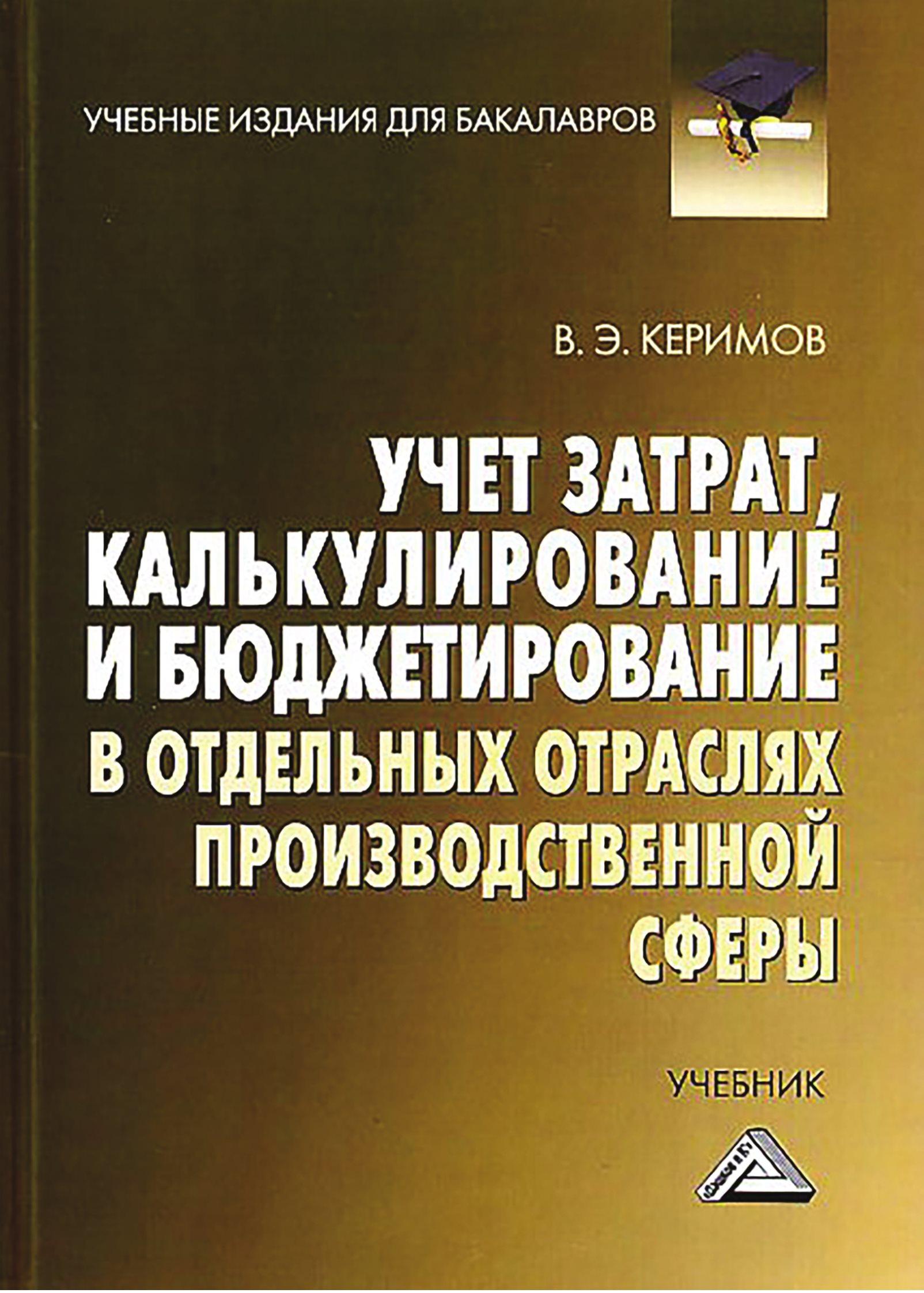 Вагиф Керимов Учет затрат, калькулирование и бюджетирование в отдельных отраслях производственной сферы попов с а калькулирование с дифференцированным учётом затрат для создания конкурентного преимущества предпри