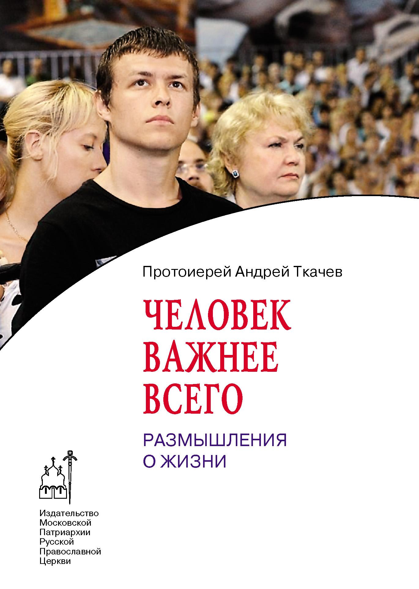 протоиерей Андрей Ткачев Человек важнее всего. Размышления о жизни протоиерей андрей лоргус книга о счастье