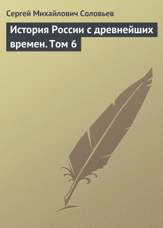 Сергей Соловьев История России с древнейших времен. Том 6