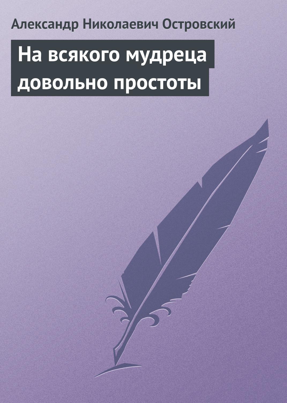 Александр Островский На всякого мудреца довольно простоты