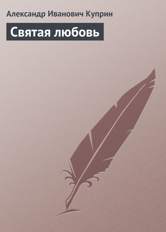 Александр Куприн Святая любовь александр куприн босяк