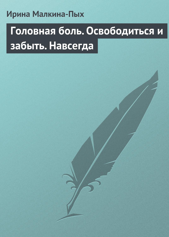 Ирина Малкина-Пых Головная боль. Освободиться и забыть. Навсегда ирина малкина пых семейная терапия