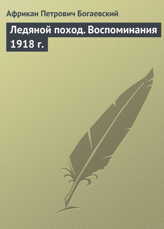 Африкан Петрович Богаевский Ледяной поход. Воспоминания 1918 г. савицкий г яростный поход танковый ад 1941 года
