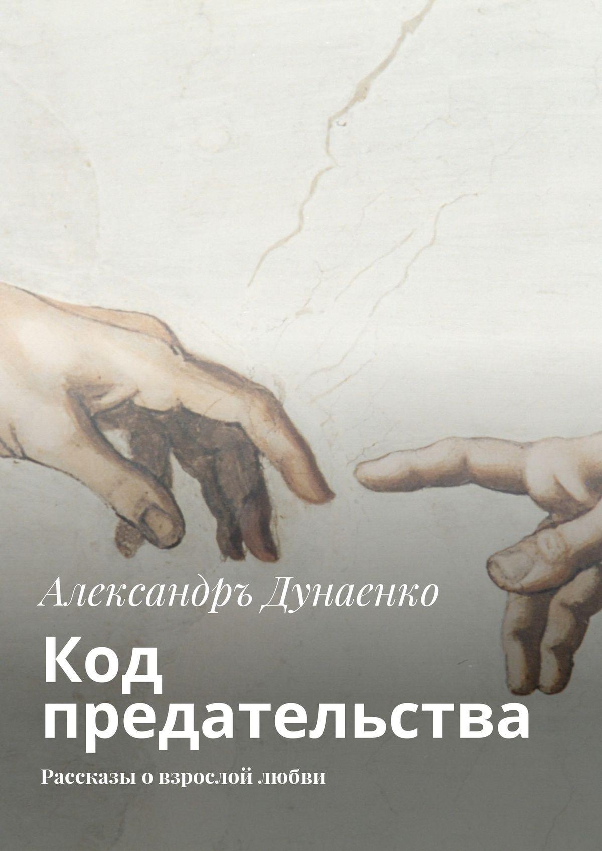 Александръ Дунаенко Код предательства. Рассказы овзрослой любви цены