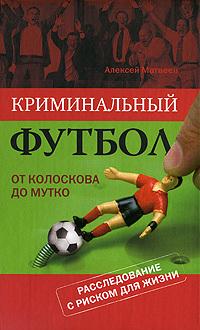 Алексей Матвеев Криминальный футбол: от Колоскова до Мутко алексей матвеев футбол по русски коррупция в лицах