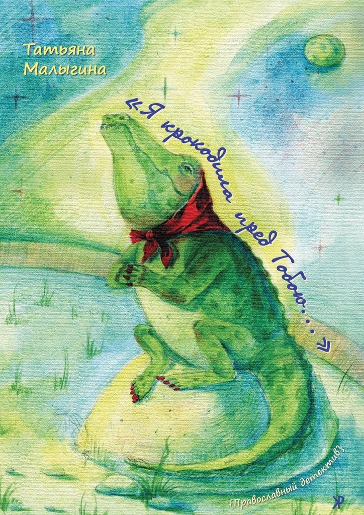 Татьяна Малыгина «Я крокодила пред Тобою…» теперь с тобою всегда господь