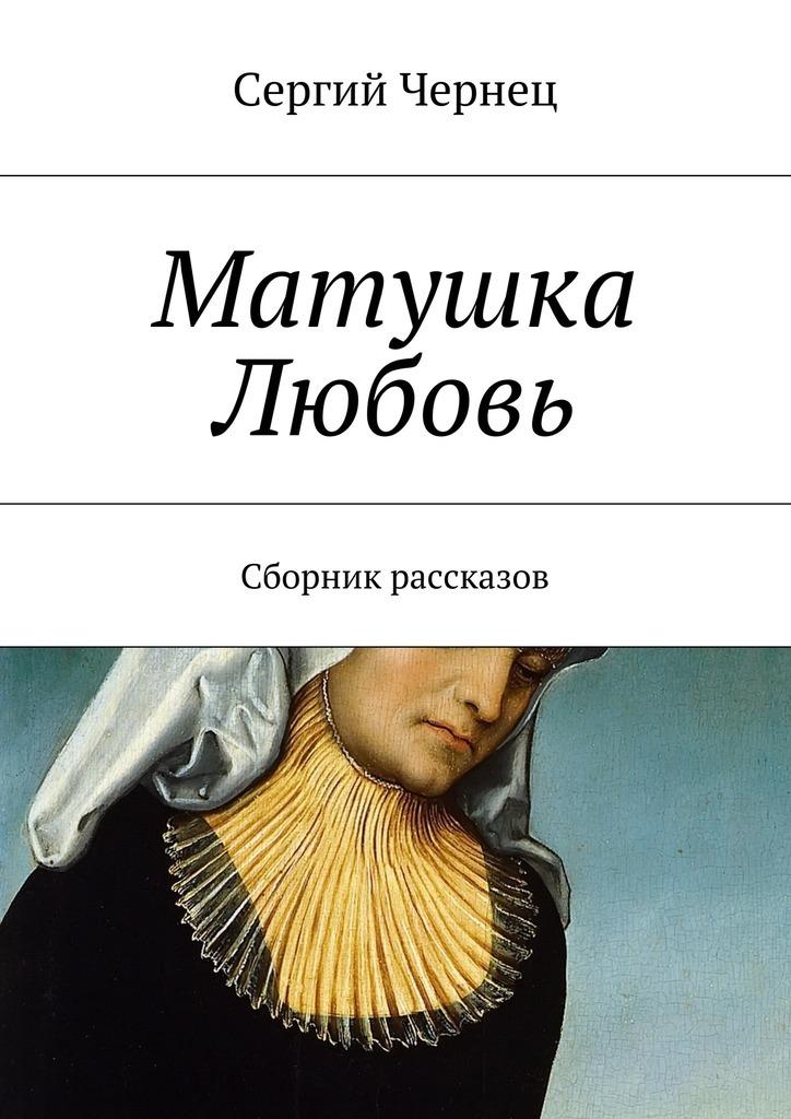 Сергий Чернец Матушка Любовь сергий чернец рассказы иэссе