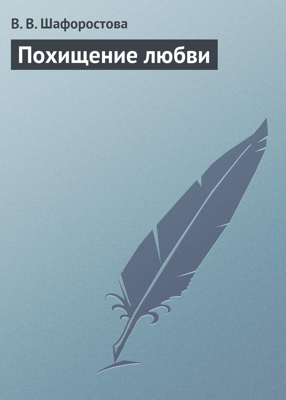 В. В. Шафоростова Похищение любви вероника сергеевна меньшикова ника и