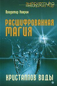 Владимир Киврин Расшифрованная магия кристаллов воды арсенов о тайны воды