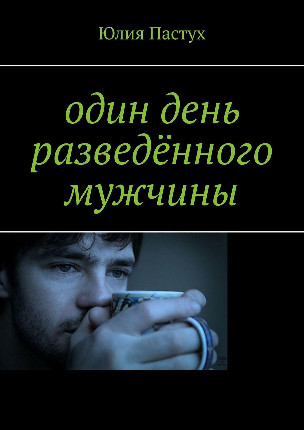 Юлия Пастух Один день разведённого мужчины юлия пастух любовь впариже