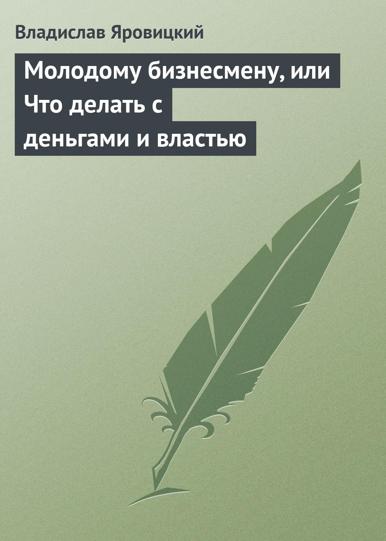 Владислав Яровицкий Молодому бизнесмену, или Что делать с деньгами и властью цена