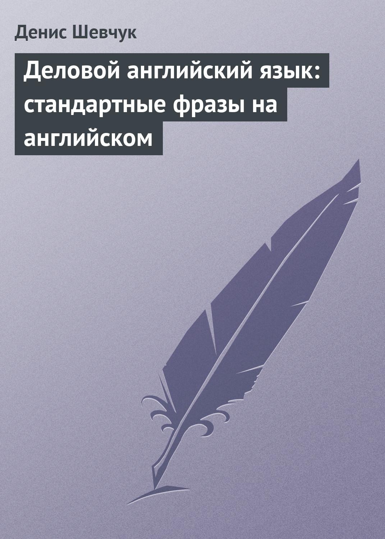 Денис Шевчук Деловой английский язык: стандартные фразы на английском стандартные куртки