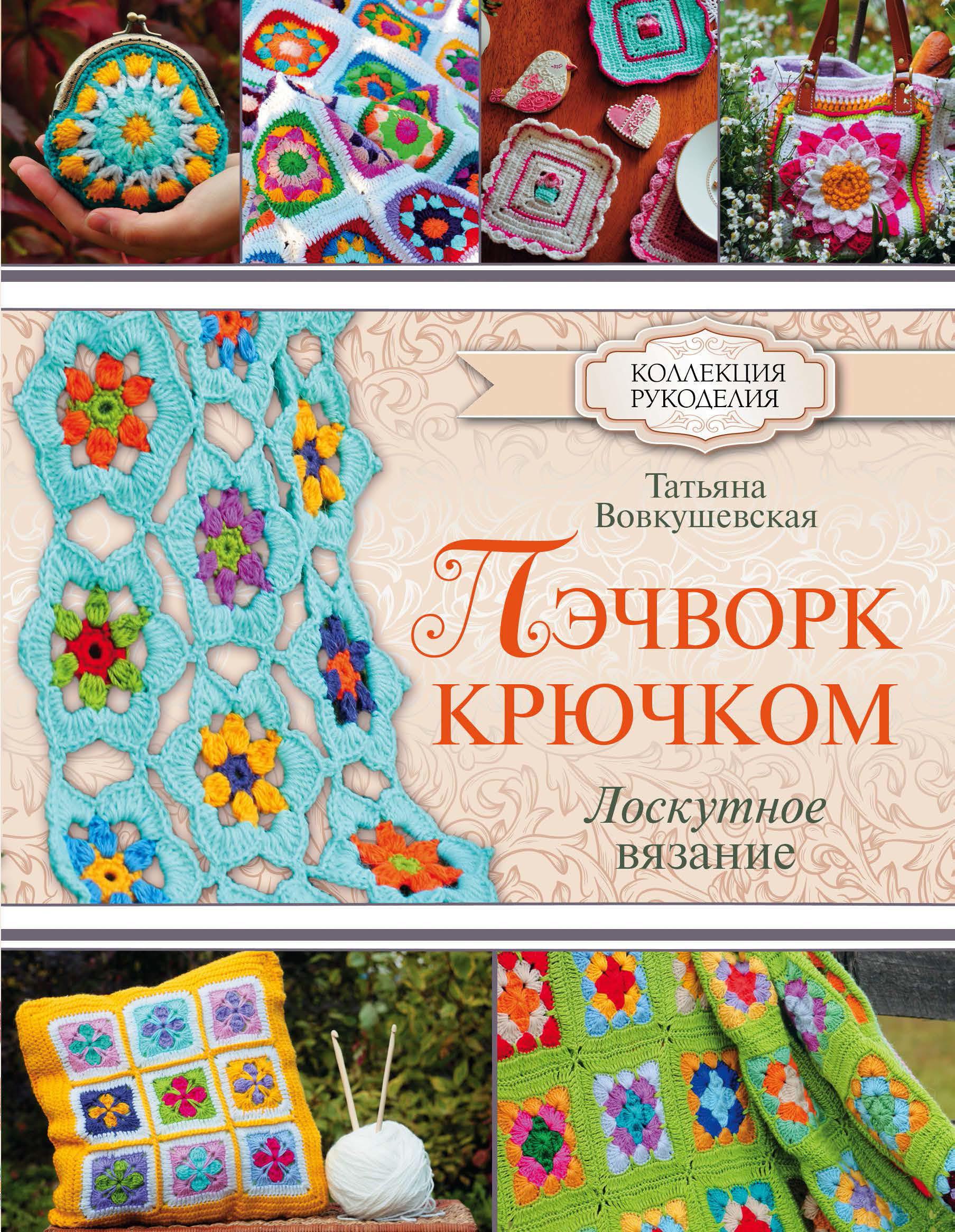 Татьяна Вовкушевская Пэчворк крючком. Лоскутное вязание