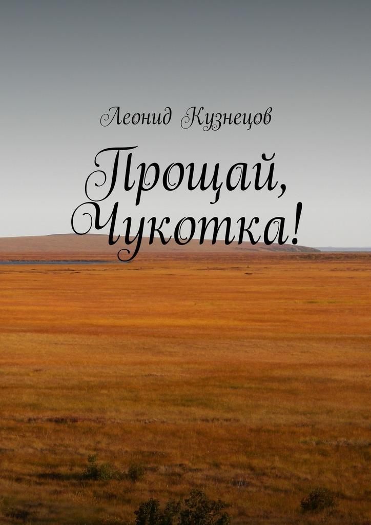 цена Леонид Викторович Кузнецов Прощай, Чукотка! онлайн в 2017 году