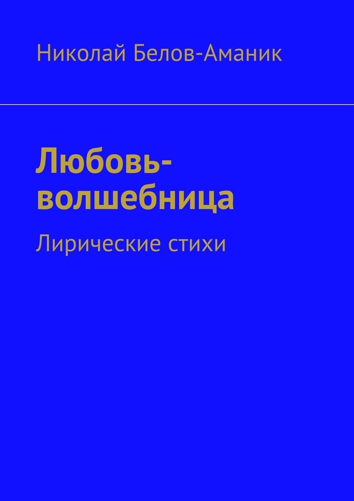 Николай Николаевич Белов-Аманик Любовь-волшебница. Лирические стихи цена