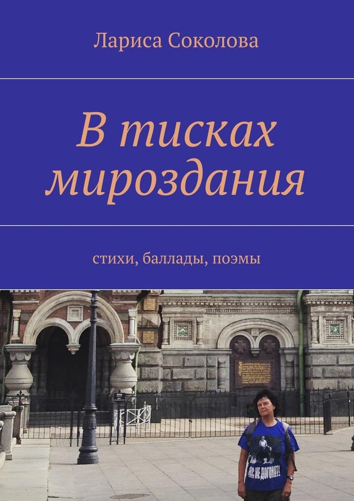 Лариса Соколова Втисках мироздания. стихи, баллады, поэмы в тисках джугдыра