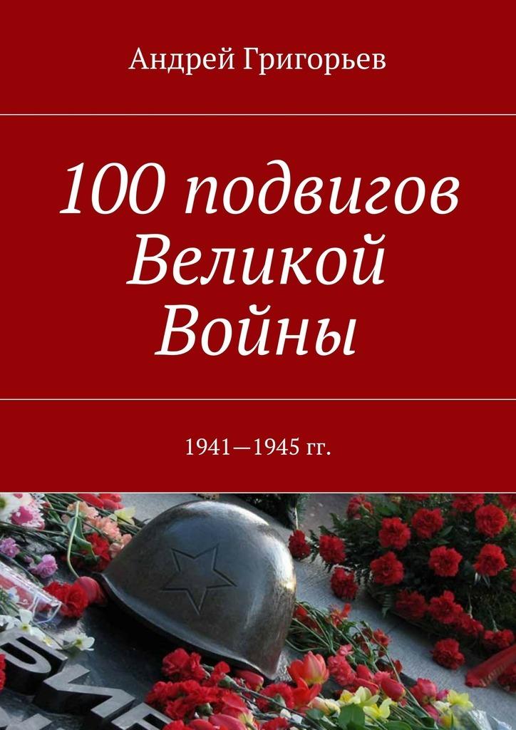 Андрей Викторович Григорьев 100подвигов Великой Войны андрей негривода подвиг в прайс не забьешь