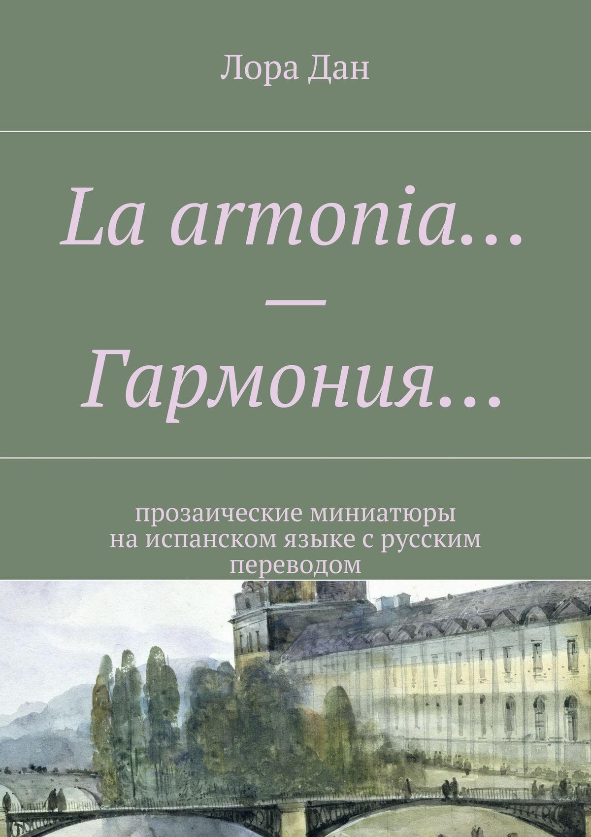 Лора Дан La armonia…– Гармония… прозаические миниатюры наиспанском языкес русским переводом prieto r g la katana de toledo nivel 2 учебник на испанском языке cd
