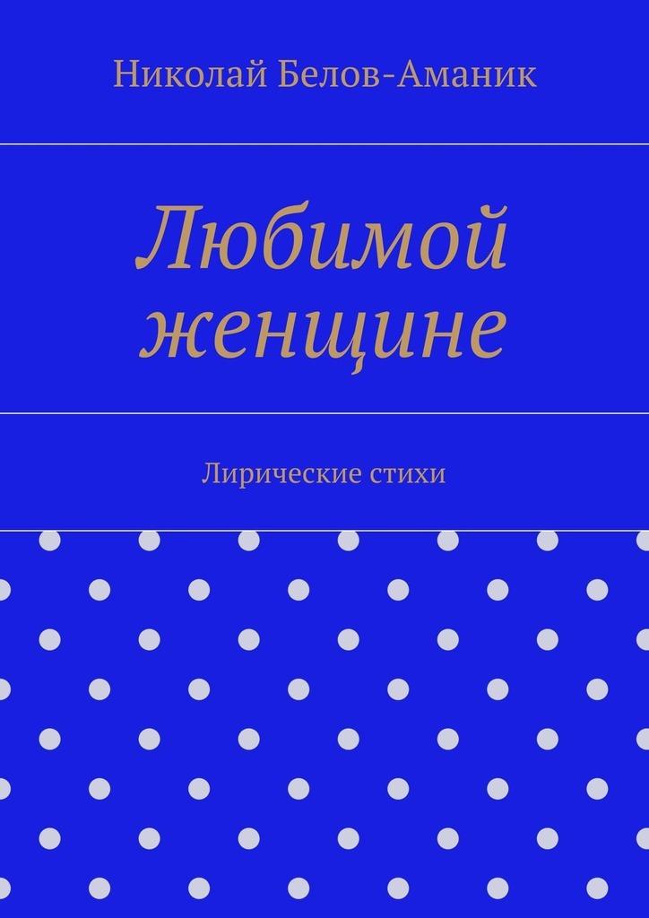 Николай Николаевич Белов-Аманик Любимой женщине николай николаевич белов аманик любимой женщине