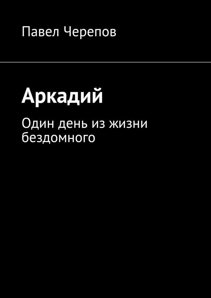 Павел Черепов Аркадий у судьбы две руки
