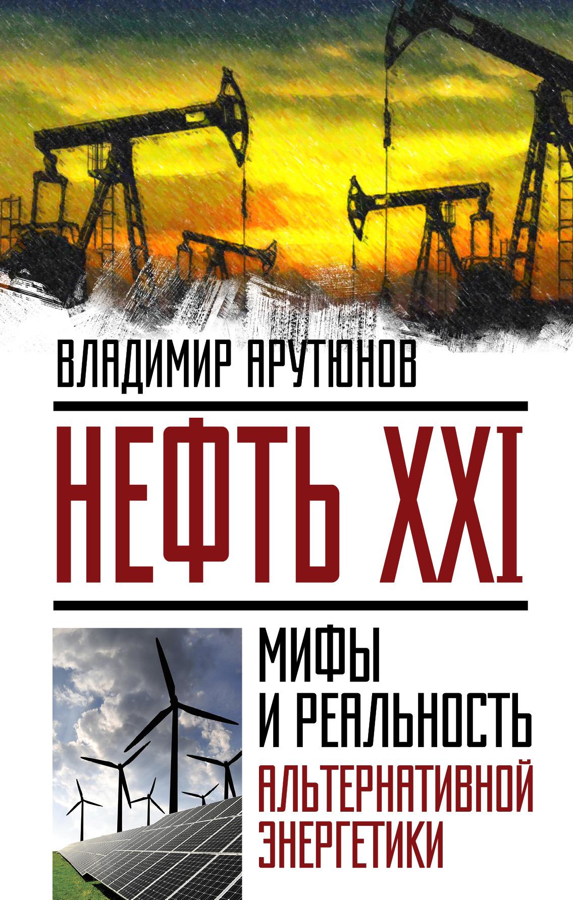 В. С. Арутюнов Нефть XXI. Мифы и реальность альтернативной энергетики
