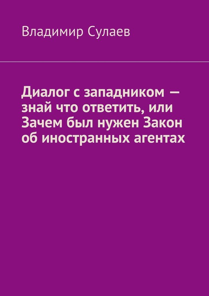 Владимир Валерьевич Сулаев Диалог западником– знай что ответить, или Зачем был нужен Закон обиностранных агентах