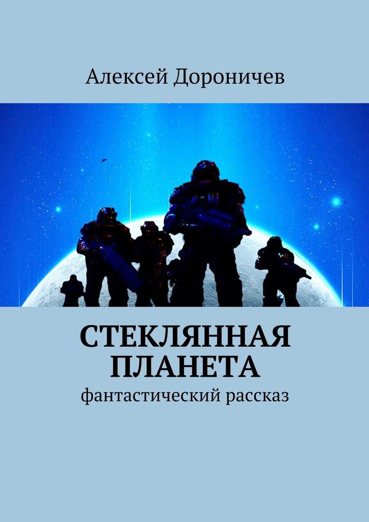 Алексей Дороничев Стеклянная планета. фантастический рассказ алексей дороничев стеклянная планета фантастический рассказ
