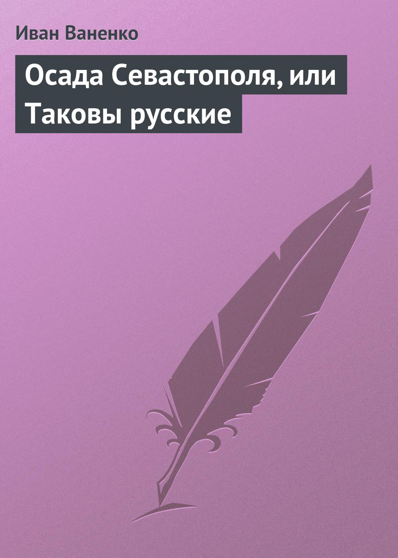 Иван Ваненко Осада Севастополя, или Таковы русские