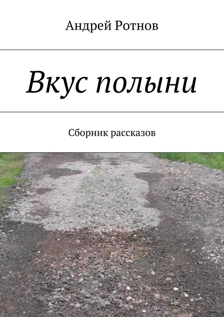 Андрей Юрьевич Ротнов Вкус полыни. Сборник рассказов светлана дениженко твой обман как горечь полыни…