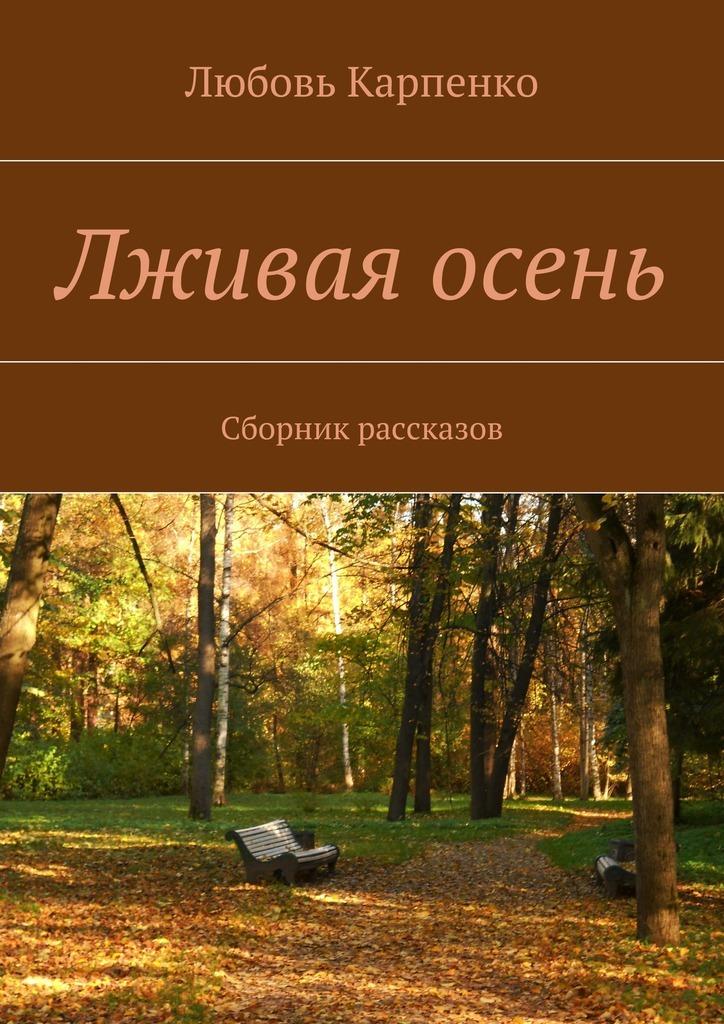 Любовь Карпенко Лживая осень. Сборник рассказов андрей стрельцов несколько дней из жизни следователя осень