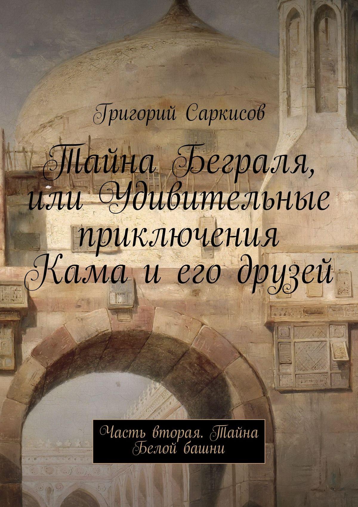 Григорий Саркисов Тайна Беграля, или Удивительные приключения Кама и его друзей. Часть вторая. Тайна Белой башни