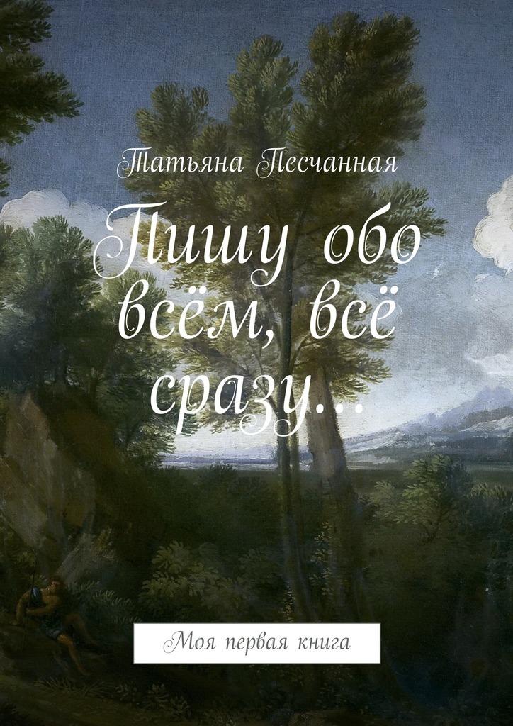 Татьяна Песчанная Пишу обо всём, всё сразу… Моя первая книга